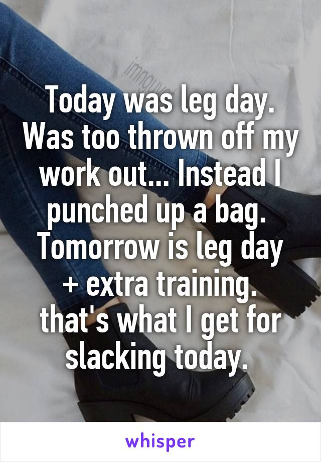 Today was leg day. Was too thrown off my work out... Instead I punched up a bag.  Tomorrow is leg day + extra training. that's what I get for slacking today.