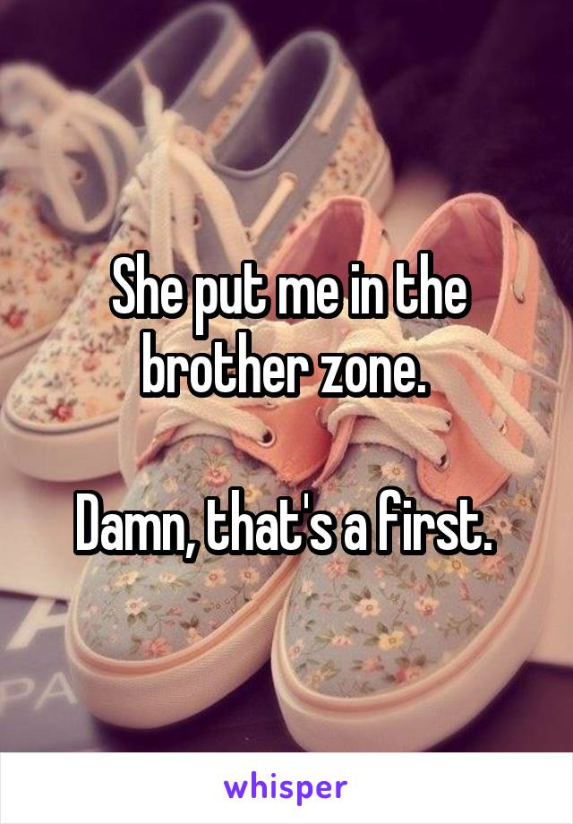 She put me in the brother zone.   Damn, that's a first.