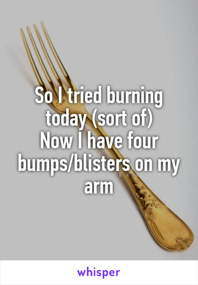 So I tried burning today (sort of) Now I have four bumps/blisters on my arm