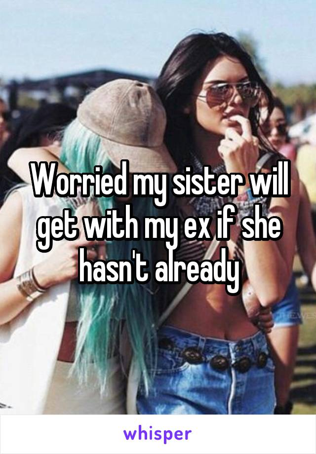 Worried my sister will get with my ex if she hasn't already