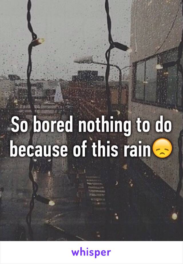 So bored nothing to do because of this rain😞