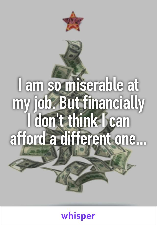 I am so miserable at my job. But financially I don't think I can afford a different one...