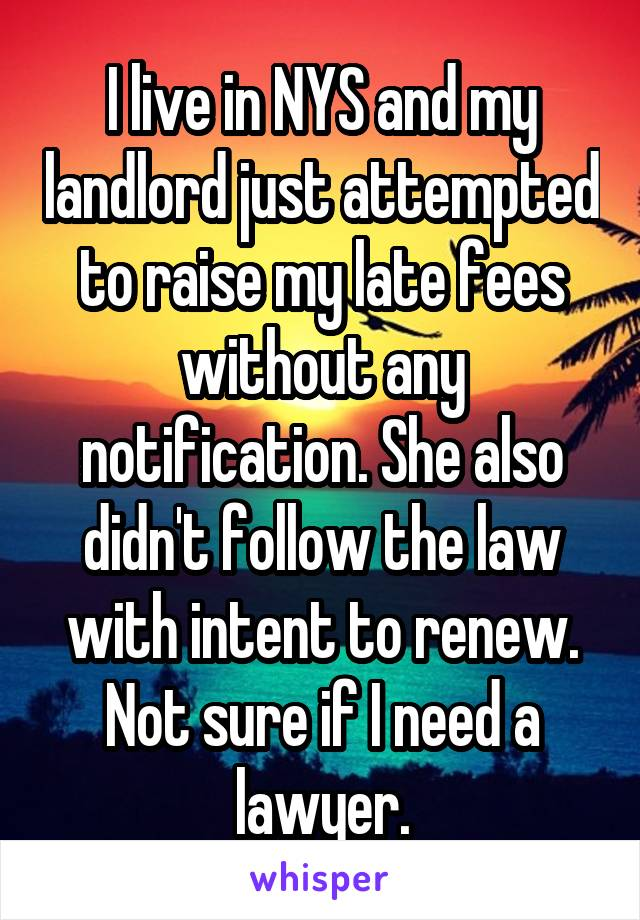 I live in NYS and my landlord just attempted to raise my late fees without any notification. She also didn't follow the law with intent to renew. Not sure if I need a lawyer.