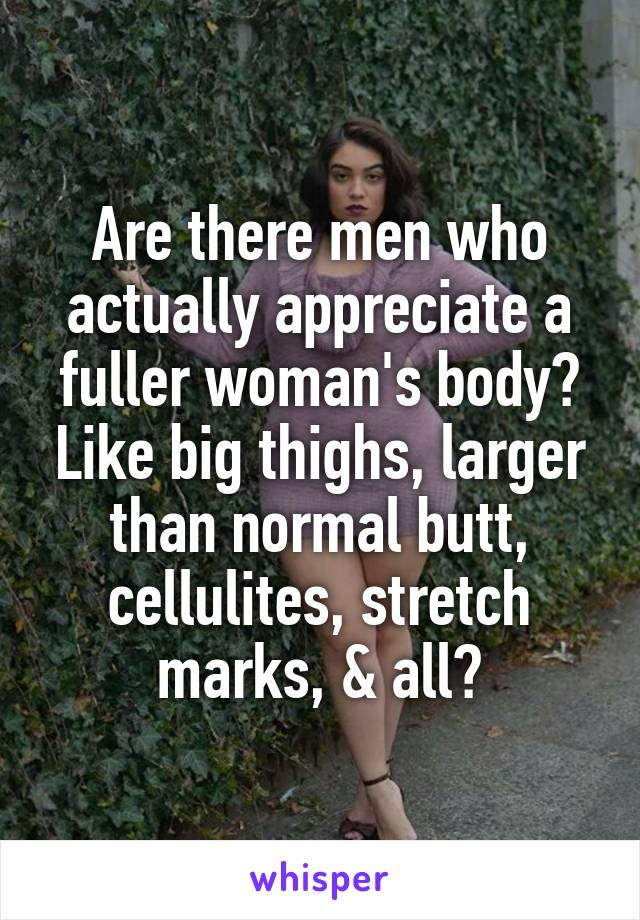 Are there men who actually appreciate a fuller woman's body? Like big thighs, larger than normal butt, cellulites, stretch marks, & all?