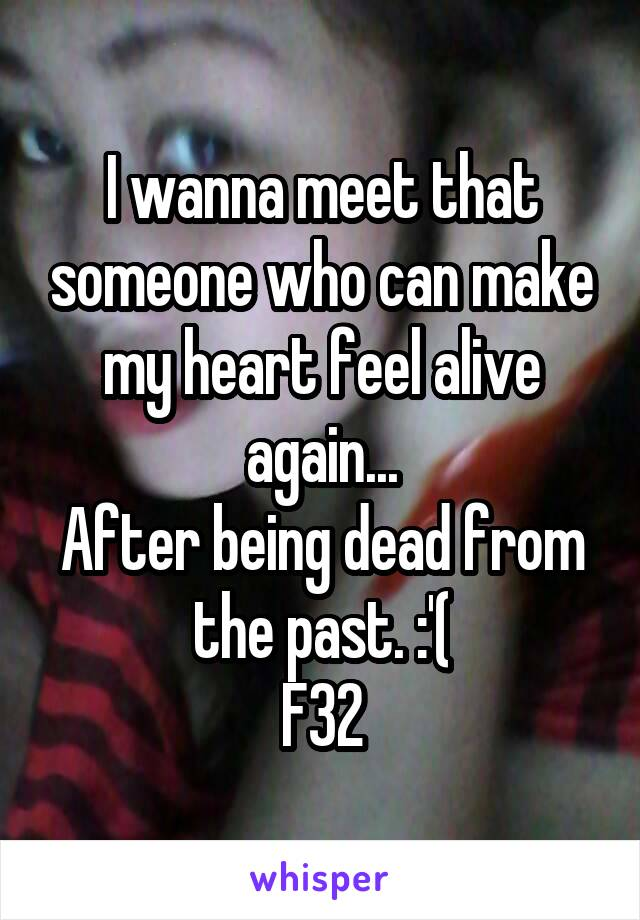 I wanna meet that someone who can make my heart feel alive again... After being dead from the past. :'( F32