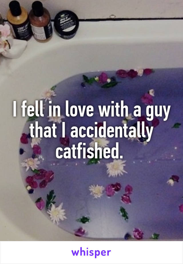 I fell in love with a guy that I accidentally catfished.