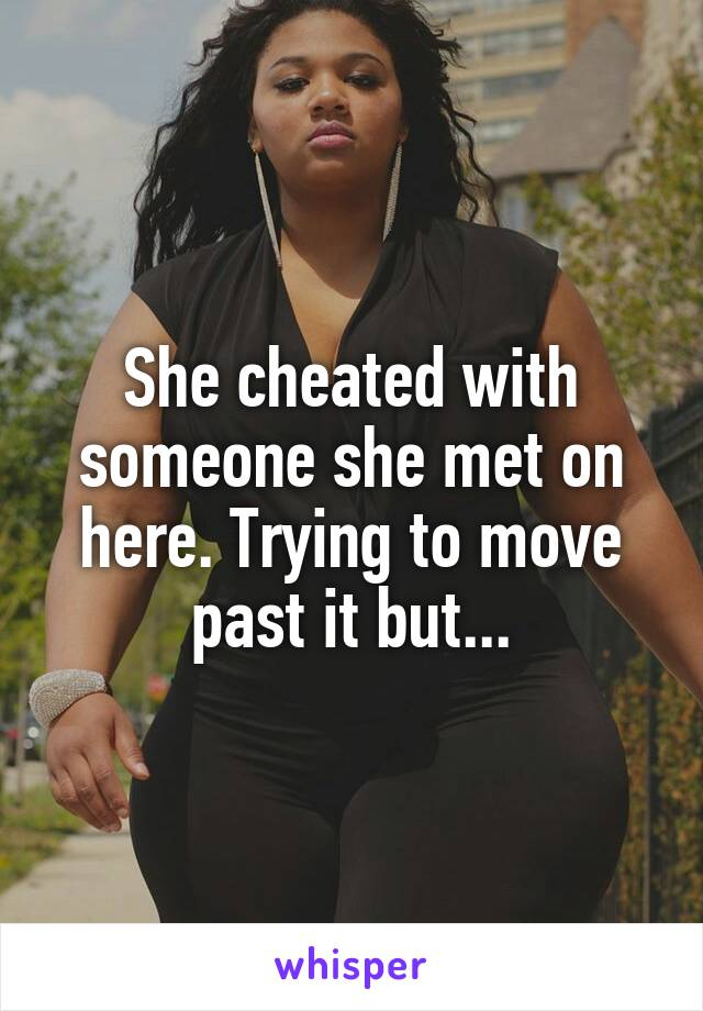 She cheated with someone she met on here. Trying to move past it but...