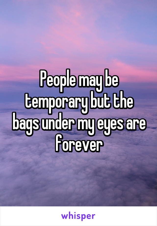 People may be temporary but the bags under my eyes are forever