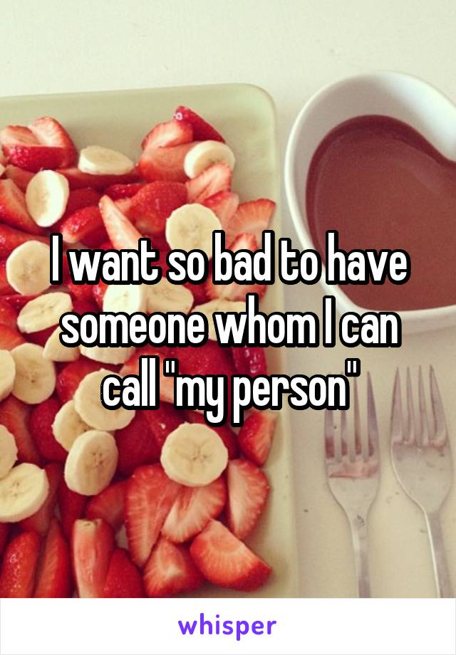 """I want so bad to have someone whom I can call """"my person"""""""