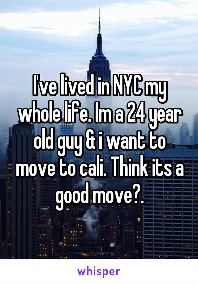 I've lived in NYC my whole life. Im a 24 year old guy & i want to move to cali. Think its a good move?.