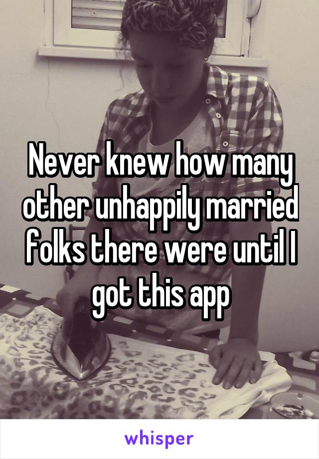 Never knew how many other unhappily married folks there were until I got this app