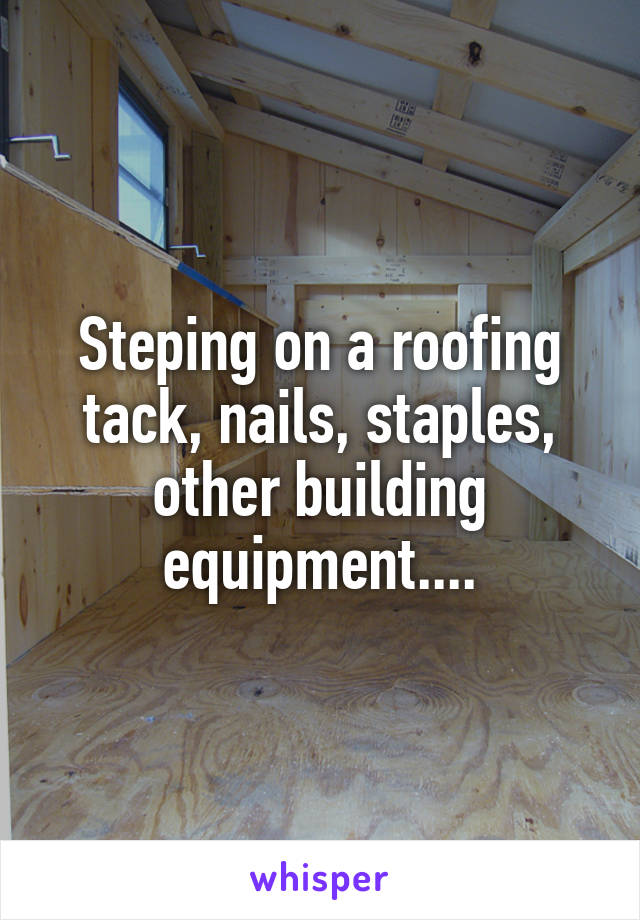 Steping on a roofing tack, nails, staples, other building equipment....