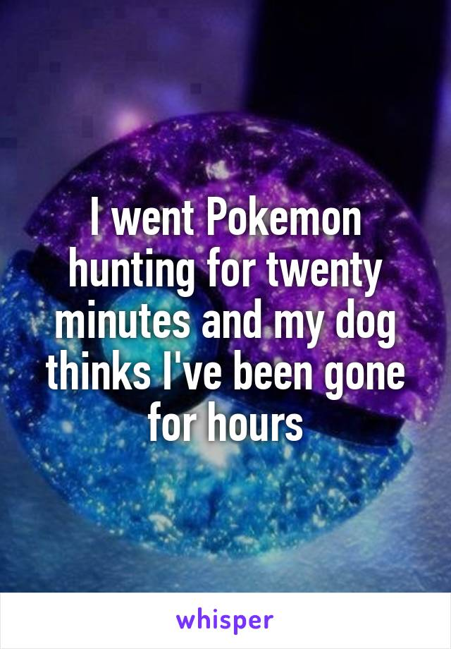 I went Pokemon hunting for twenty minutes and my dog thinks I've been gone for hours
