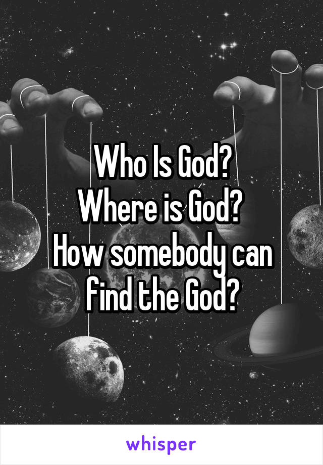Who Is God? Where is God?  How somebody can find the God?