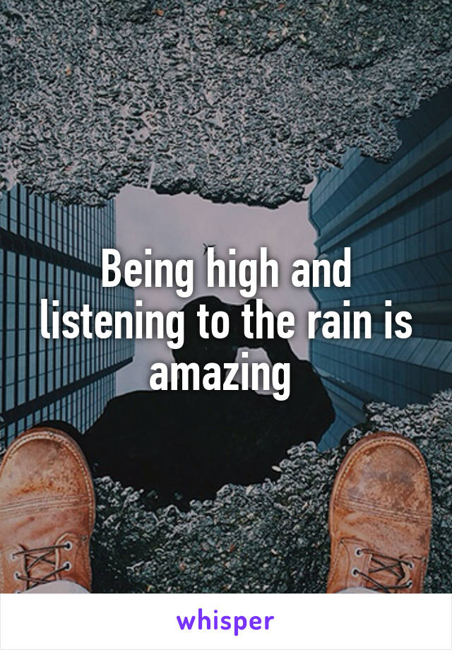 Being high and listening to the rain is amazing
