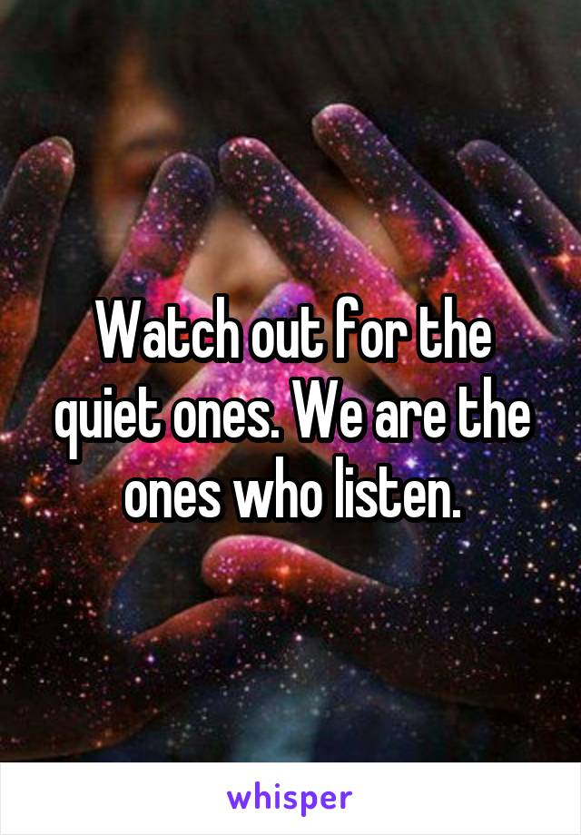 Watch out for the quiet ones. We are the ones who listen.