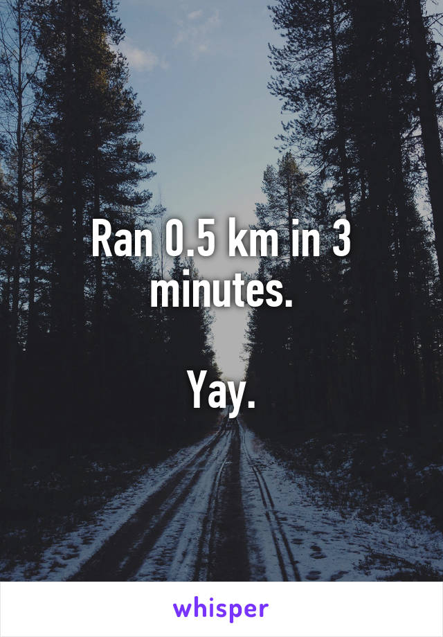 Ran 0.5 km in 3 minutes.  Yay.