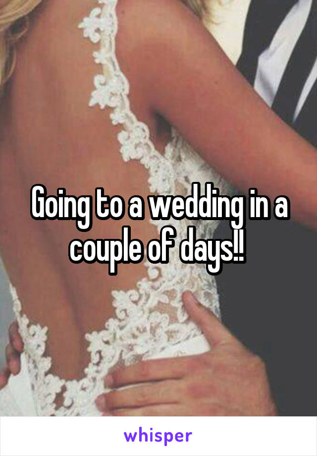 Going to a wedding in a couple of days!!