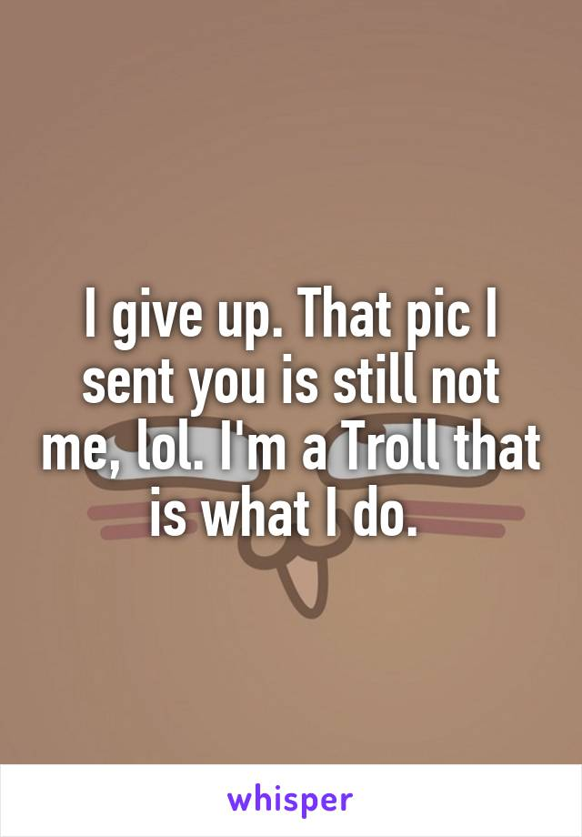 I give up. That pic I sent you is still not me, lol. I'm a Troll that is what I do.