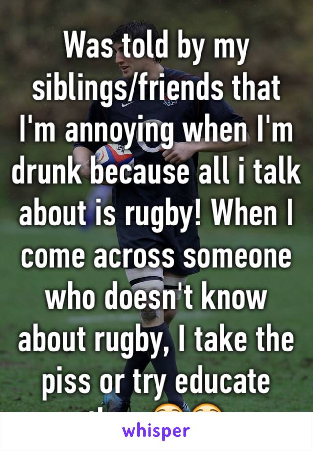 Was told by my siblings/friends that I'm annoying when I'm drunk because all i talk about is rugby! When I come across someone who doesn't know about rugby, I take the piss or try educate them😳😳