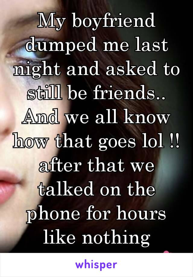 My boyfriend dumped me last night and asked to still be friends.. And we all know how that goes lol !! after that we talked on the phone for hours like nothing happened ...💔💕