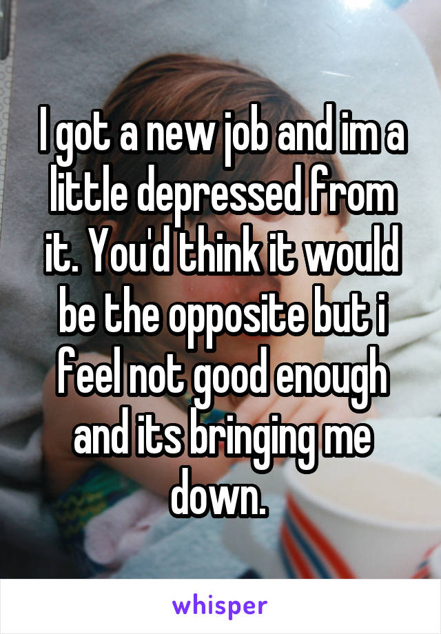 I got a new job and im a little depressed from it. You'd think it would be the opposite but i feel not good enough and its bringing me down.