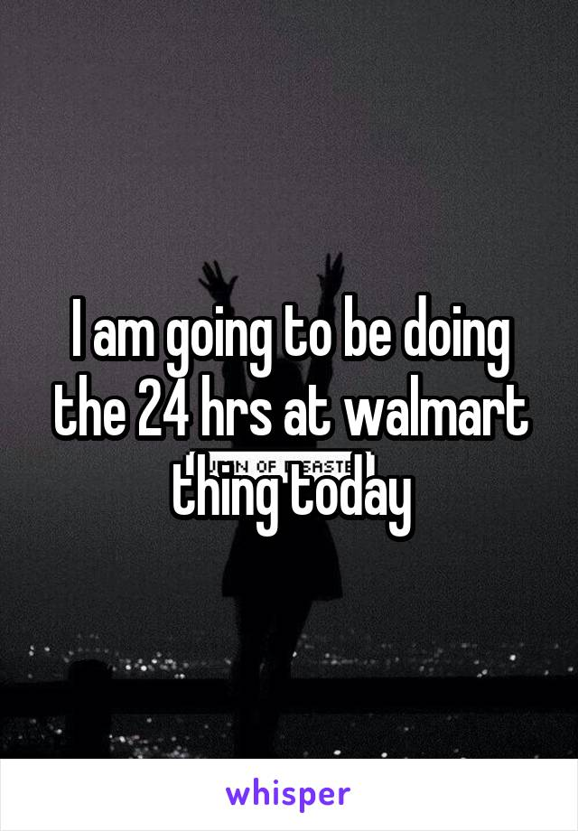 I am going to be doing the 24 hrs at walmart thing today