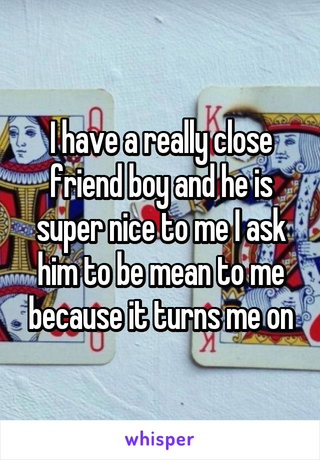 I have a really close friend boy and he is super nice to me I ask him to be mean to me because it turns me on