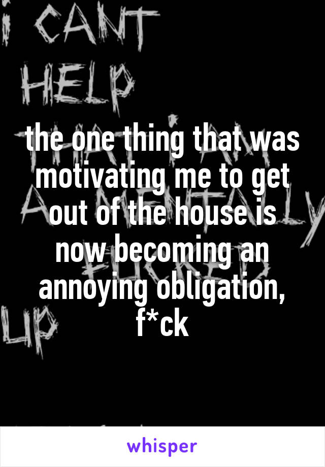 the one thing that was motivating me to get out of the house is now becoming an annoying obligation, f*ck