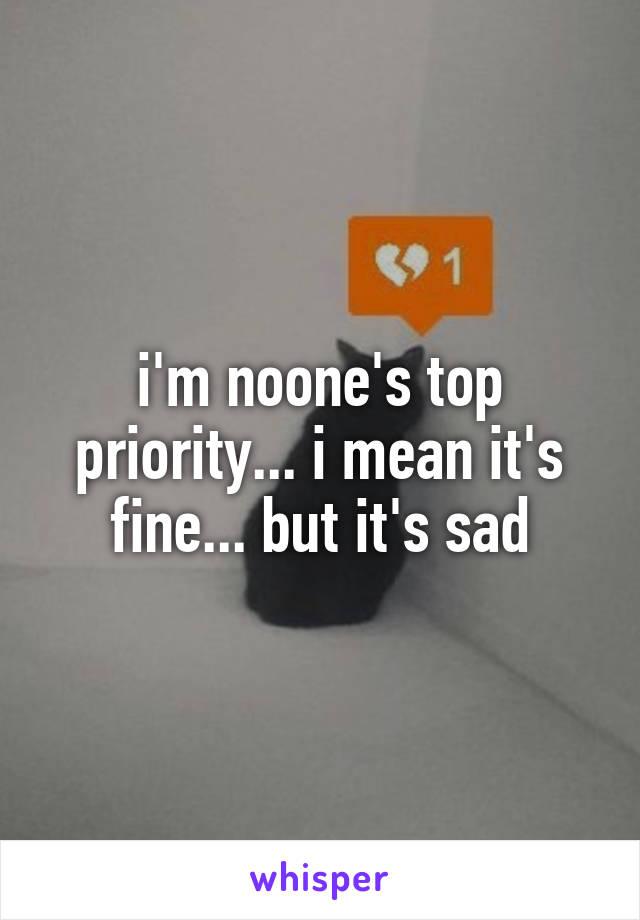 i'm noone's top priority... i mean it's fine... but it's sad