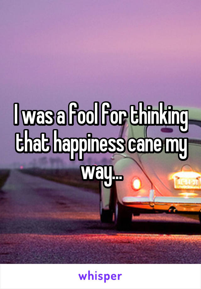 I was a fool for thinking that happiness cane my way...