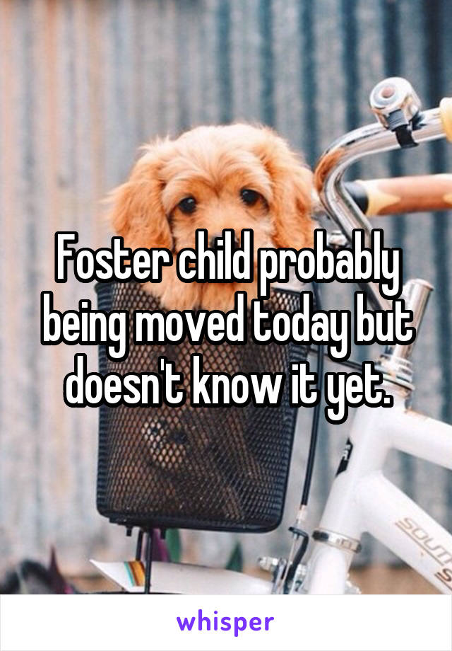 Foster child probably being moved today but doesn't know it yet.