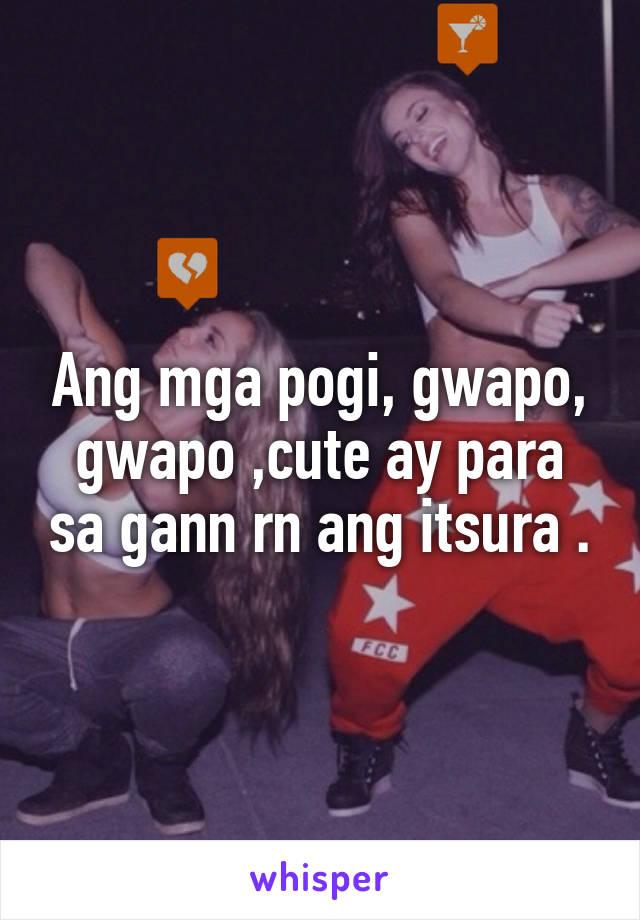 Ang mga pogi, gwapo, gwapo ,cute ay para sa gann rn ang itsura .