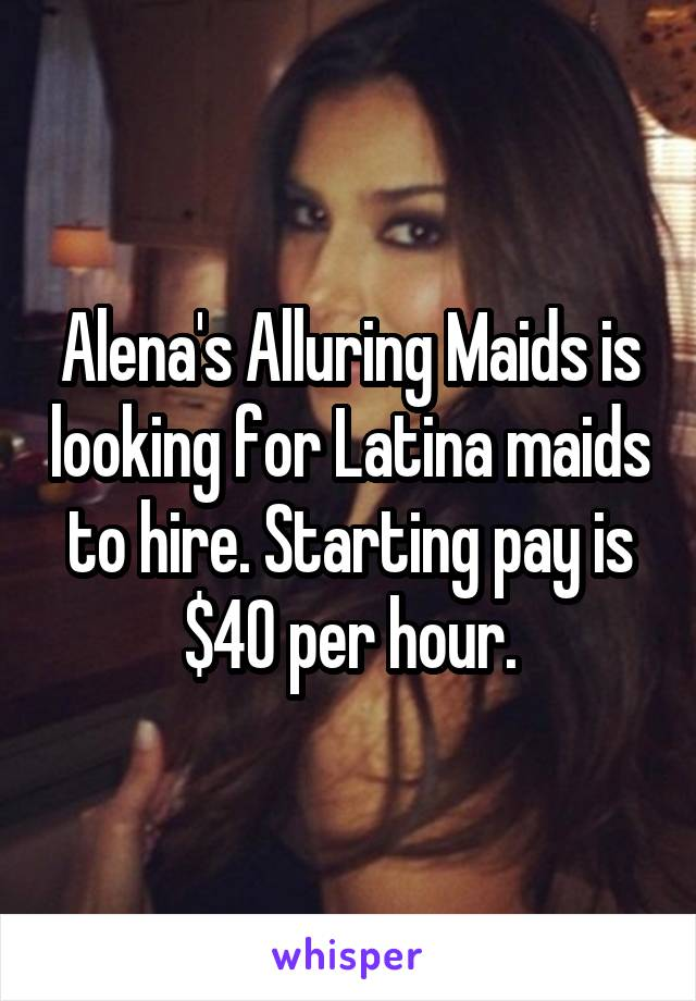 Alena's Alluring Maids is looking for Latina maids to hire. Starting pay is $40 per hour.