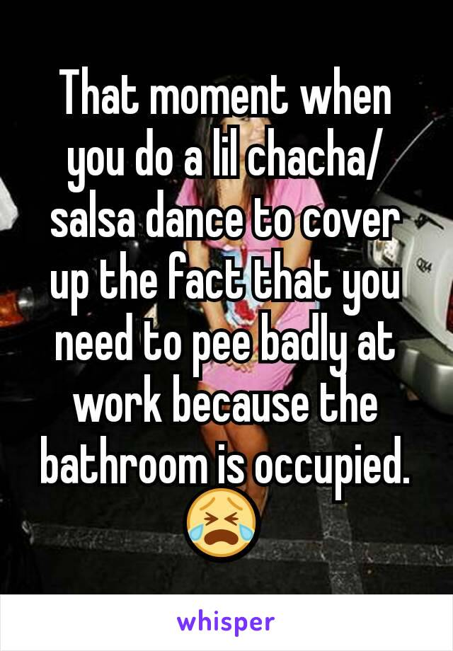 That moment when you do a lil chacha/salsa dance to cover up the fact that you need to pee badly at work because the bathroom is occupied. 😭
