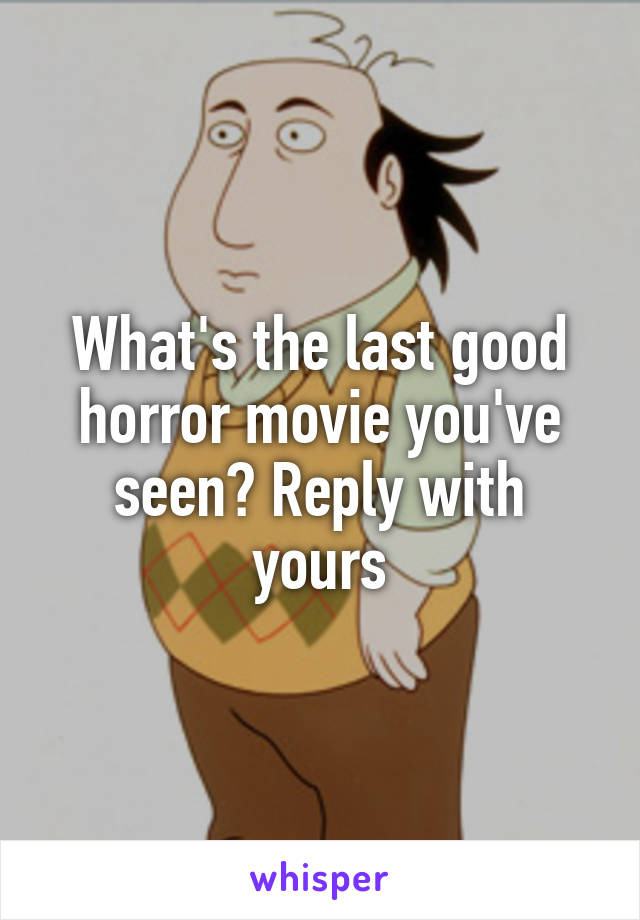 What's the last good horror movie you've seen? Reply with yours