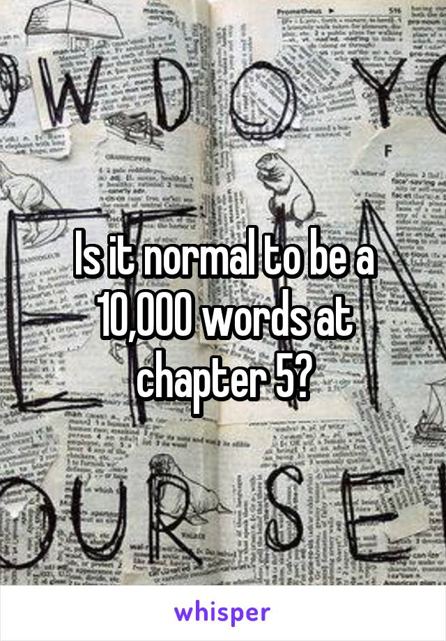 Is it normal to be a 10,000 words at chapter 5?