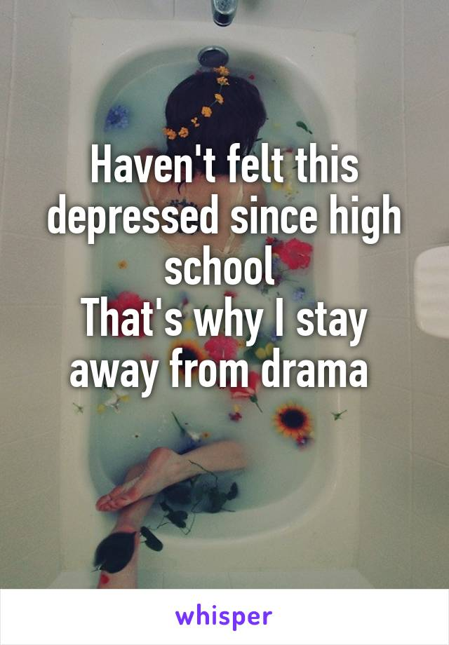 Haven't felt this depressed since high school  That's why I stay away from drama