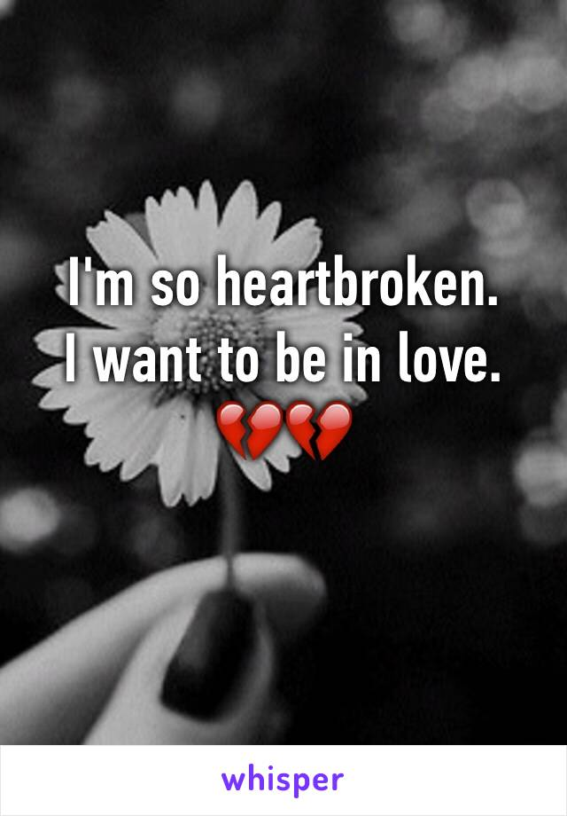 I'm so heartbroken.  I want to be in love.  💔💔