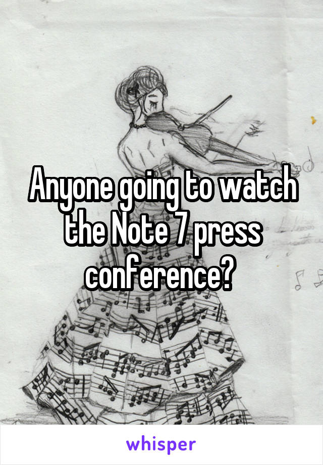 Anyone going to watch the Note 7 press conference?