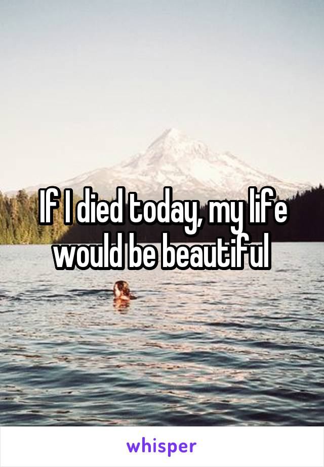 If I died today, my life would be beautiful
