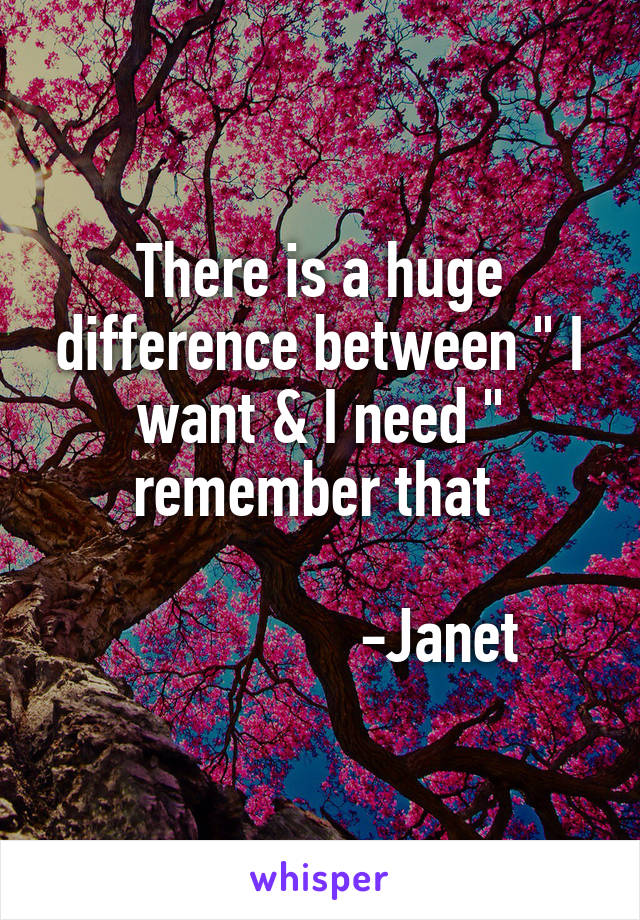 "There is a huge difference between "" I want & I need "" remember that                   -Janet"