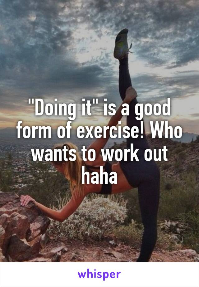 """""""Doing it"""" is a good form of exercise! Who wants to work out haha"""