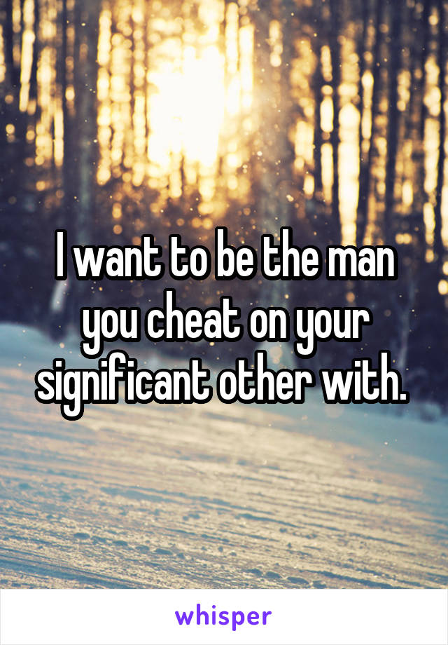I want to be the man you cheat on your significant other with.