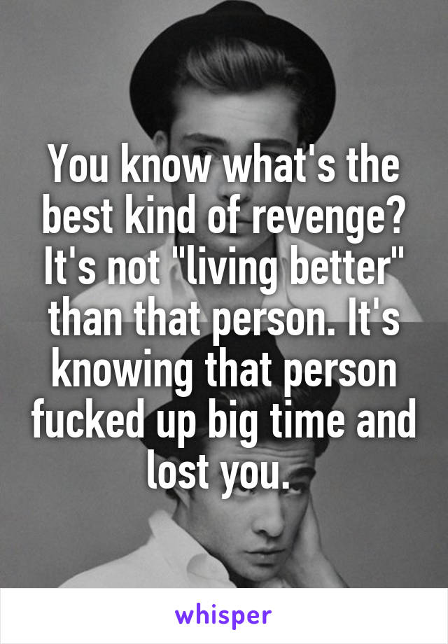 """You know what's the best kind of revenge? It's not """"living better"""" than that person. It's knowing that person fucked up big time and lost you."""