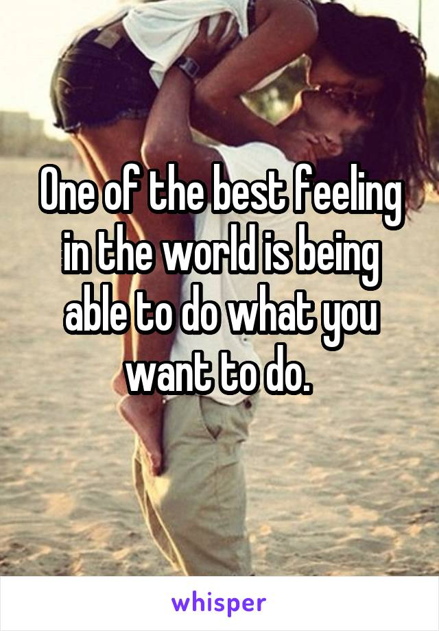 One of the best feeling in the world is being able to do what you want to do.