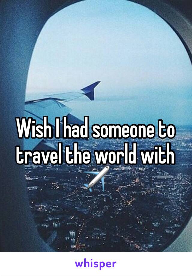 Wish I had someone to travel the world with ✈️