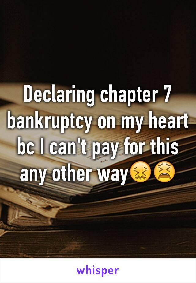 Declaring chapter 7 bankruptcy on my heart bc I can't pay for this any other way😖😫