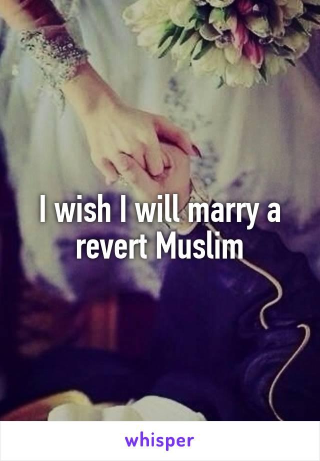 I wish I will marry a revert Muslim