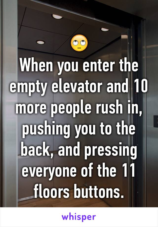 🙄 When you enter the empty elevator and 10 more people rush in, pushing you to the back, and pressing everyone of the 11 floors buttons.